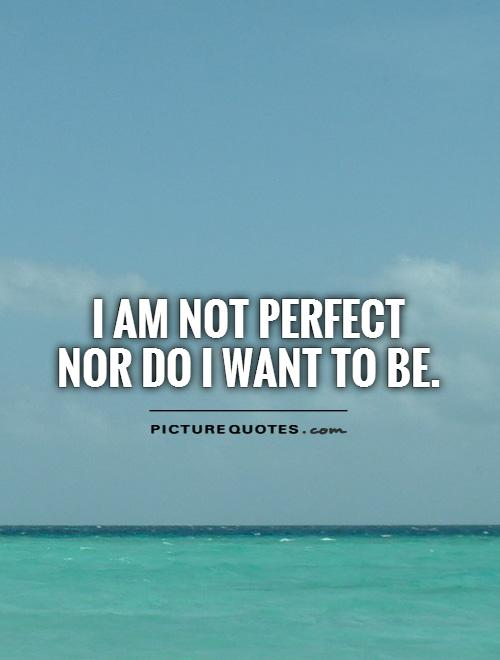 I am not perfect  nor do I want to be Picture Quote #1
