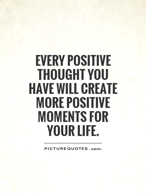 Every positive thought you have will create more positive moments for your life Picture Quote #1