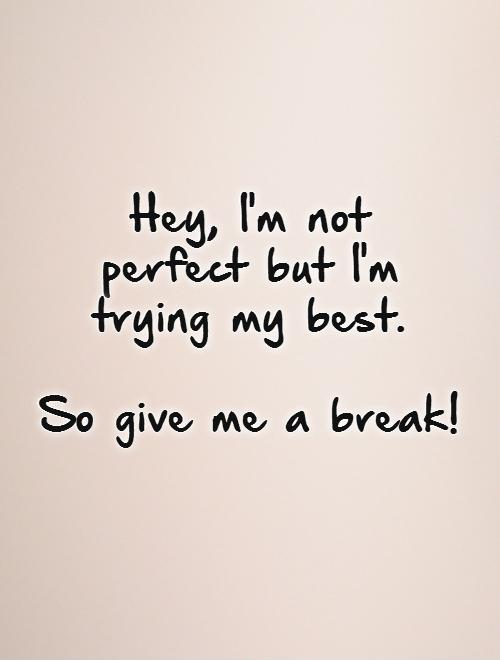 Hey, I'm not  perfect but I'm  trying my best.   So give me a break! Picture Quote #1