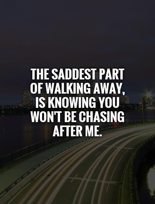 The saddest part of walking away, is knowing you won't be chasing after me Picture Quote #1