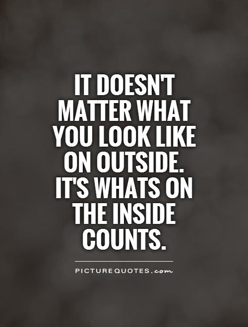 It doesn't matter what you look like on outside.  It's whats on the inside counts Picture Quote #1
