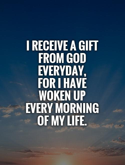 I receive a gift from God everyday,  for I have  woken up every morning  of my life Picture Quote #1