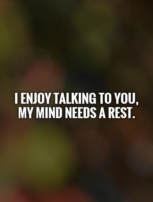 I enjoy talking to you,  my mind needs a rest Picture Quote #1