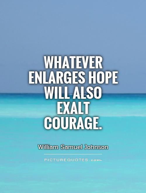Whatever enlarges hope will also exalt courage Picture Quote #1