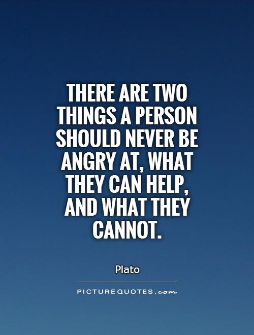 There are two things a person should never be angry at, what they can help, and what they cannot. Picture Quote #1