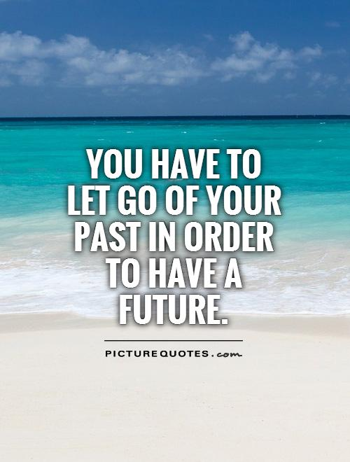 You have to let go of your past in order to have a future Picture Quote #1
