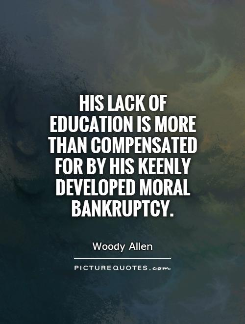 His lack of education is more than compensated for by his keenly developed moral bankruptcy Picture Quote #1