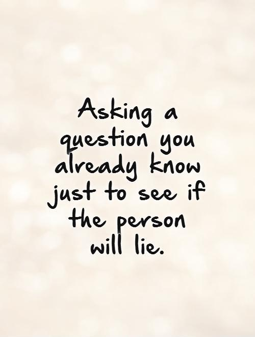 Asking a question you already know just to see if the person will lie Picture Quote #1