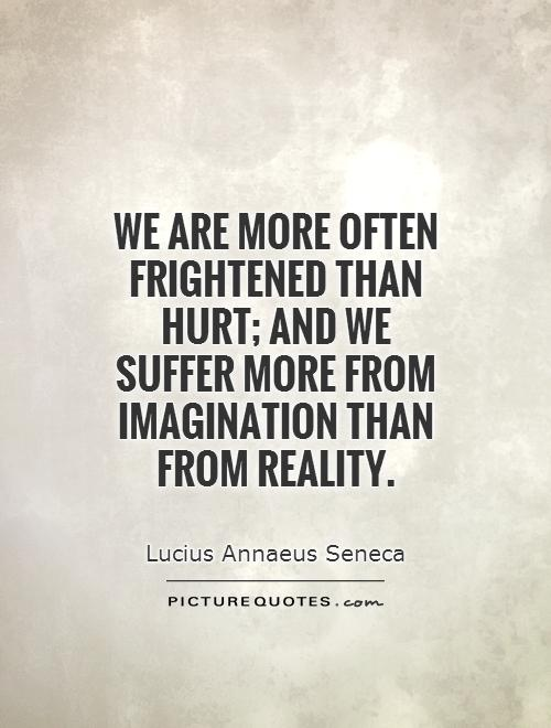 We are more often frightened than hurt; and we suffer more from imagination than from reality Picture Quote #1