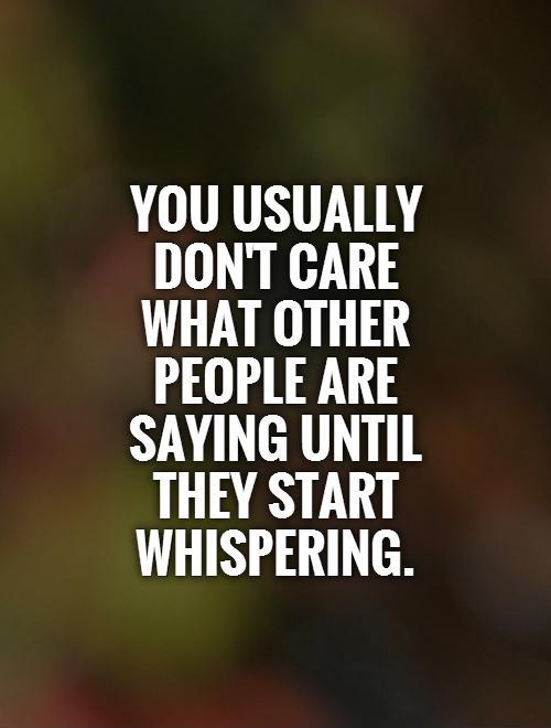 You usually don't care what other people are saying until they start whispering Picture Quote #1