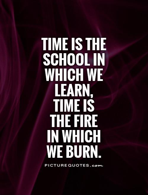 Time is the school in which we learn,  time is  the fire  in which  we burn Picture Quote #1