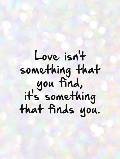 Love isn't something that you find,  it's something that finds you Picture Quote #1
