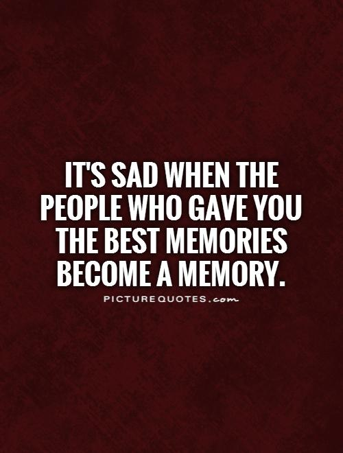 It's sad when the people who gave you the best memories become a memory Picture Quote #1