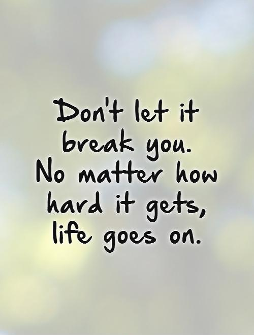 Don't let it break you. No matter how hard it gets, life goes on Picture Quote #1