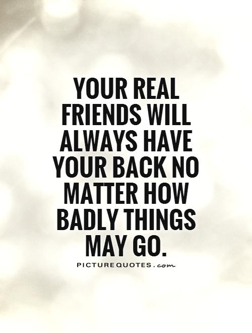 Your real friends will always have your back no matter how badly things may go Picture Quote #1