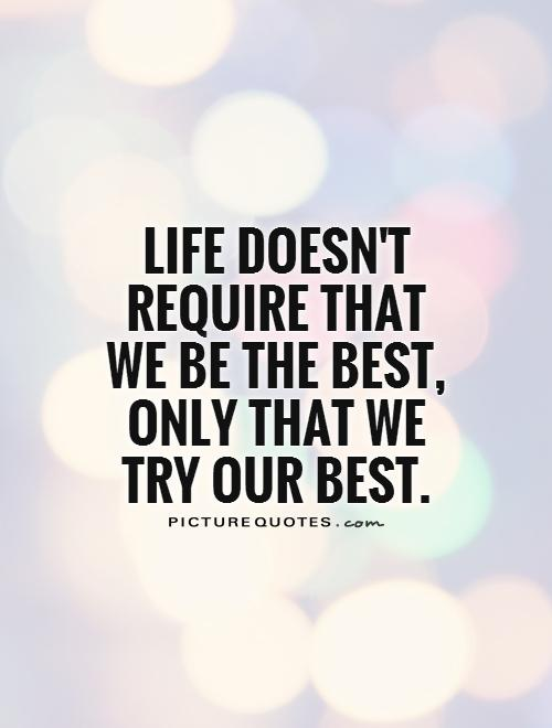 Life doesn't require that we be the best, only that we try our best Picture Quote #1