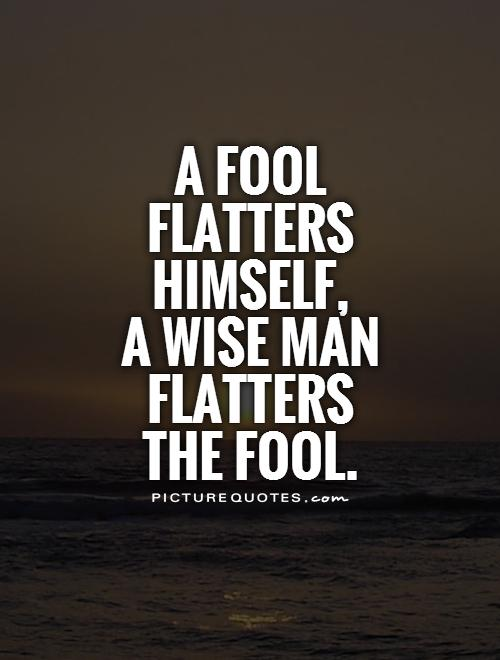 A fool flatters himself,  a wise man flatters  the fool Picture Quote #1