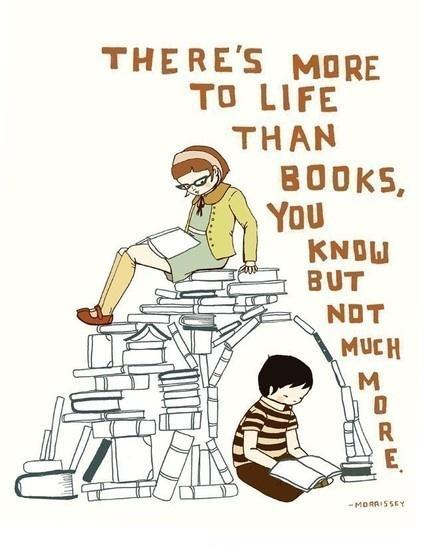 There's more to life than books, you know. But not much more Picture Quote #1