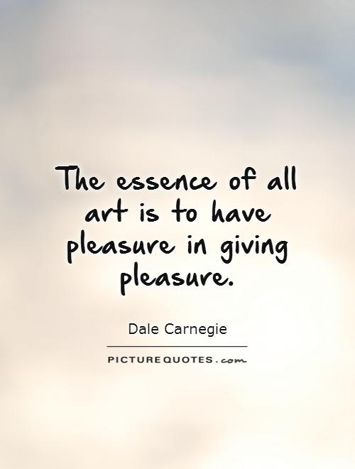 The essence of all art is to have pleasure in giving pleasure Picture Quote #1