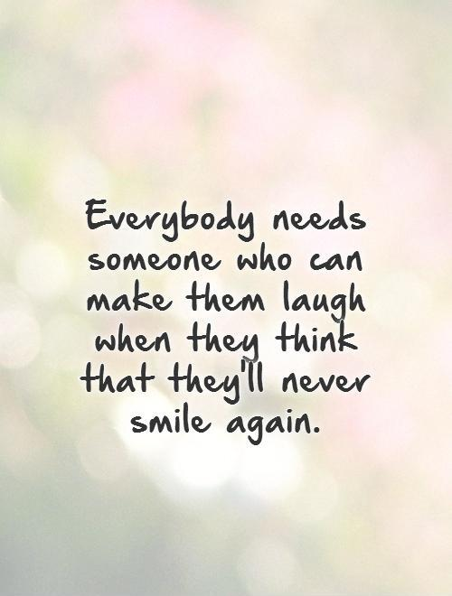 Everybody Needs Someone Who Can Make Them Laugh When They