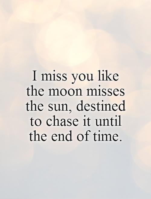 I miss you like the moon misses the sun, destined to chase it until the end of time Picture Quote #1