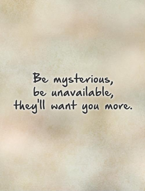 Be mysterious,  be unavailable,  they'll want you more Picture Quote #1