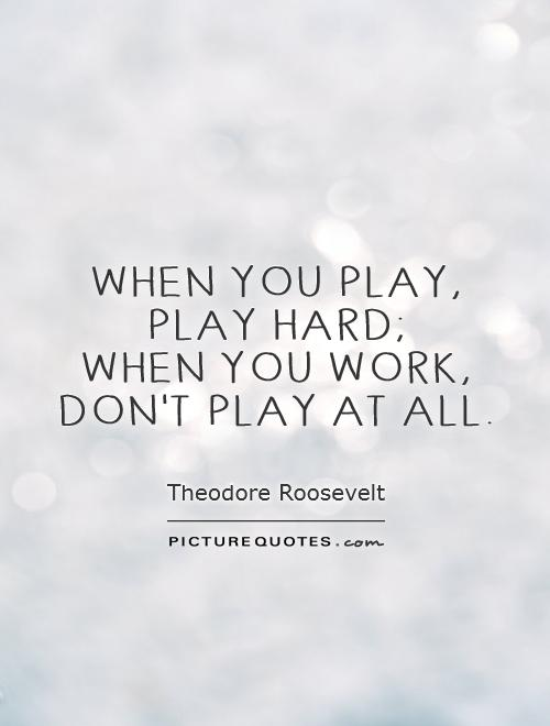 When you play,  play hard;  when you work,  don't play at all Picture Quote #1