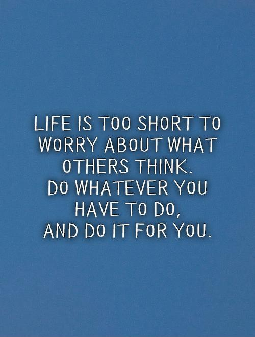 Life is too short to worry about what others think.  Do whatever you have to do,  and do it for you Picture Quote #1
