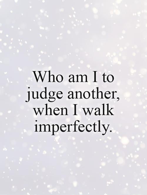 Who am I to judge another, when I walk imperfectly Picture Quote #1