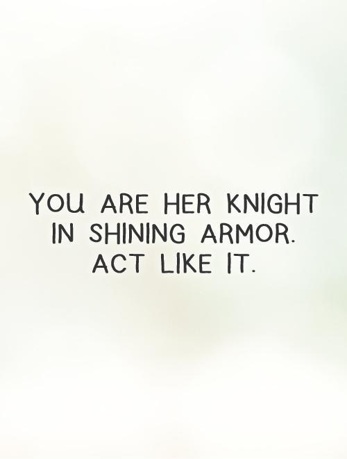 You are her knight in shining armor. Act like it Picture Quote #1