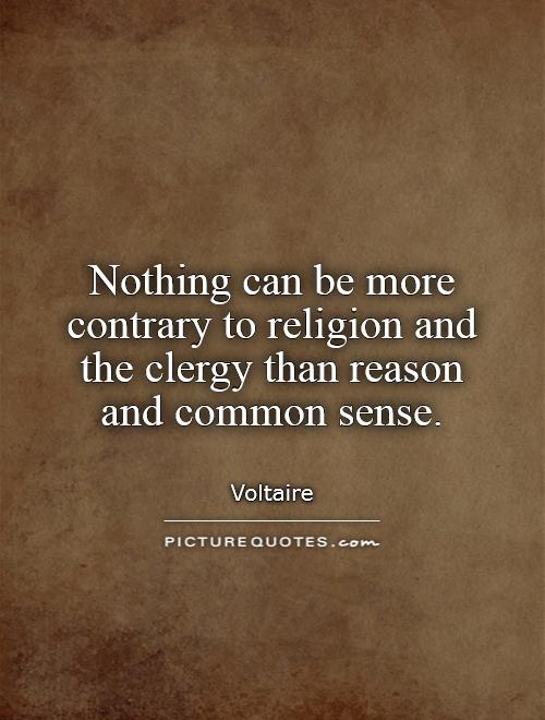 Nothing can be more contrary to religion and the clergy than reason and common sense Picture Quote #1