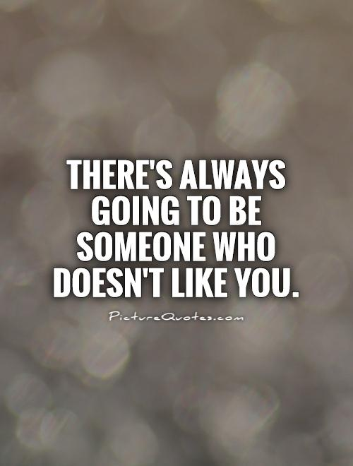There's always going to be someone who doesn't like you Picture Quote #1
