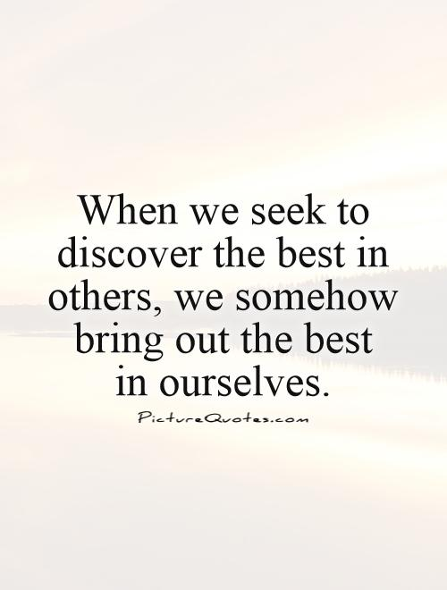 When we seek to discover the best in others, we somehow bring out the best  in ourselves Picture Quote #1