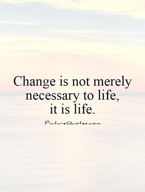 Change is not merely necessary to life, it is life Picture Quote #1