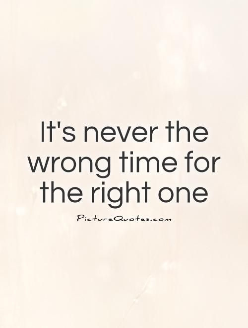 http://img.picturequotes.com/2/7/6158/its-never-the-wrong-time-for-the-right-one-quote-1.jpg