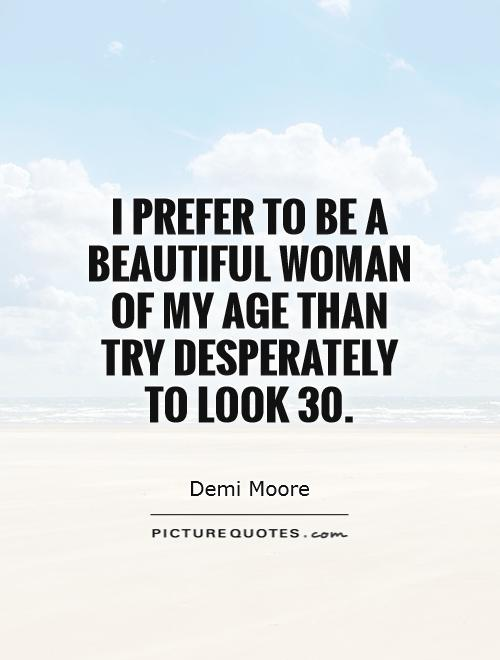 I prefer to be a beautiful woman of my age than try desperately to look 30 Picture Quote #1