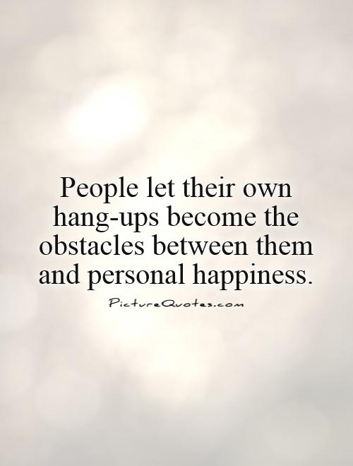 People let their own hang-ups become the obstacles between them and personal happiness Picture Quote #1
