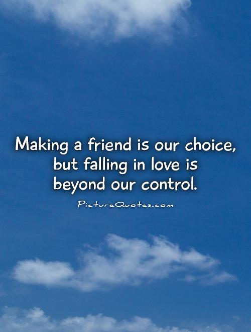 Making a friend is our choice, but falling in love is  beyond our control Picture Quote #1