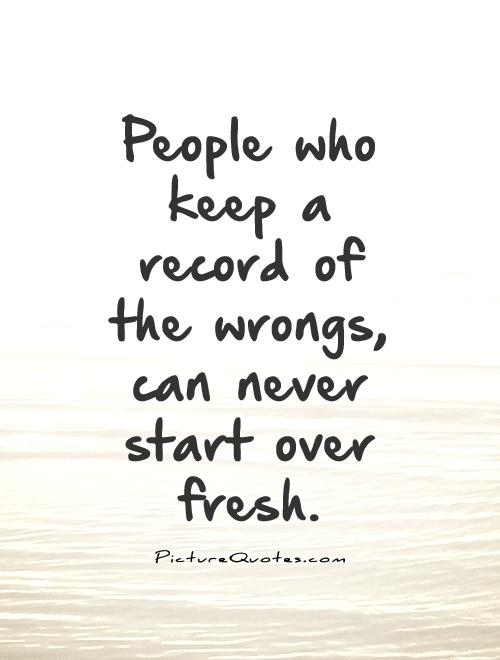 People who keep a record of the wrongs, can never start over fresh Picture Quote #1