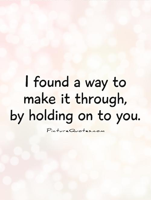 I found a way to  make it through,  by holding on to you Picture Quote #1