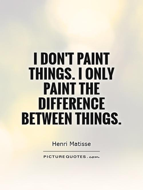 I don't paint things. I only paint the difference between things Picture Quote #1