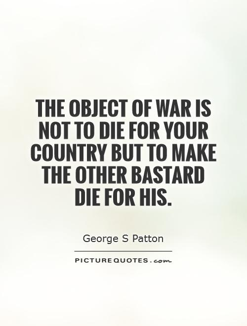 The object of war is not to die for your country but to make the other bastard die for his Picture Quote #1