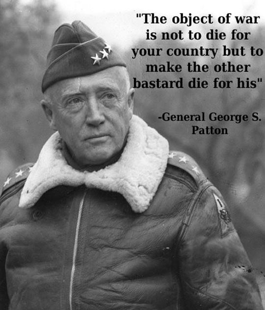 The object of war is not to die for your country but to make the other bastard die for his Picture Quote #2