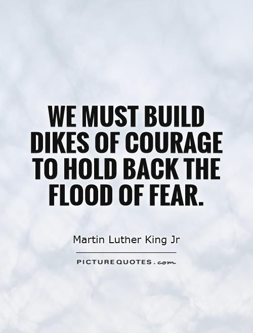 We must build dikes of courage to hold back the flood of fear Picture Quote #1