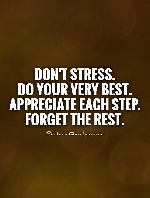Don't stress.  Do your very best. Appreciate each step. Forget the rest Picture Quote #1