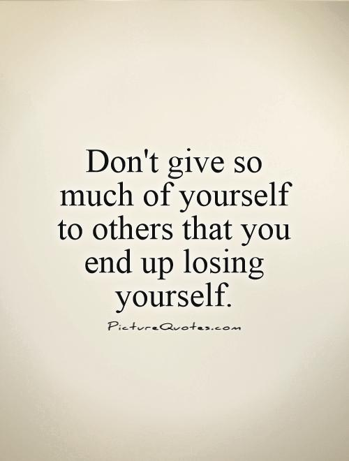 Don't give so much of yourself to others that you end up losing yourself Picture Quote #1