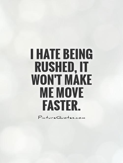 I hate being rushed, it won't make me move faster Picture Quote #1