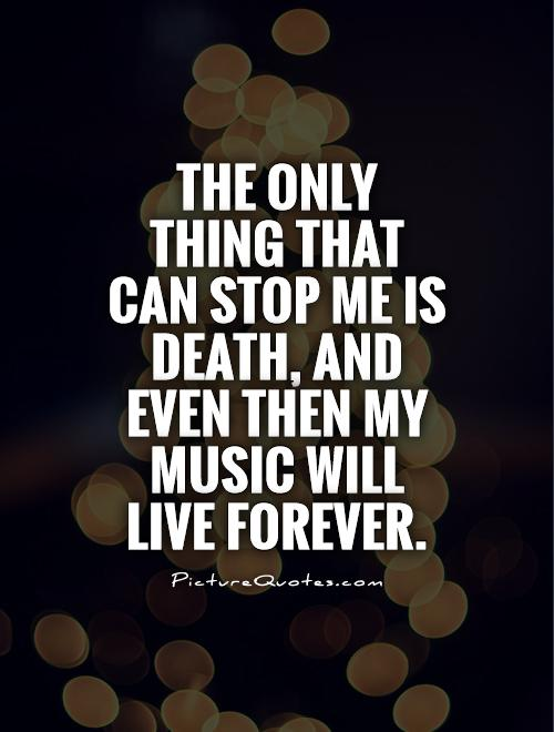 The only thing that can stop me is death, and even then my music will live forever Picture Quote #1