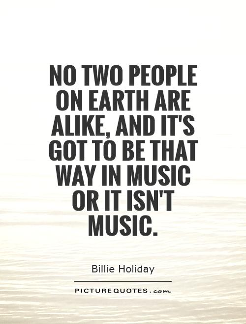 No two people on earth are alike, and it's got to be that way in music or it isn't music Picture Quote #1
