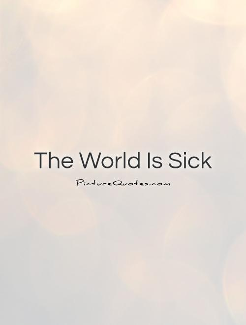 The World Is Sick Picture Quote #1